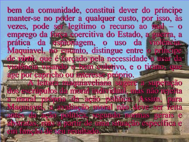 bem da comunidade, constitui dever do príncipe manter-se no poder a qualquer custo, por isso, às vezes, pode ser legítimo o recurso ao mal – o emprego da força coercitiva do Estado, a guerra, a prática da espionagem, o uso da violência. Maquiavel, no entanto, distingue entre o príncipe de