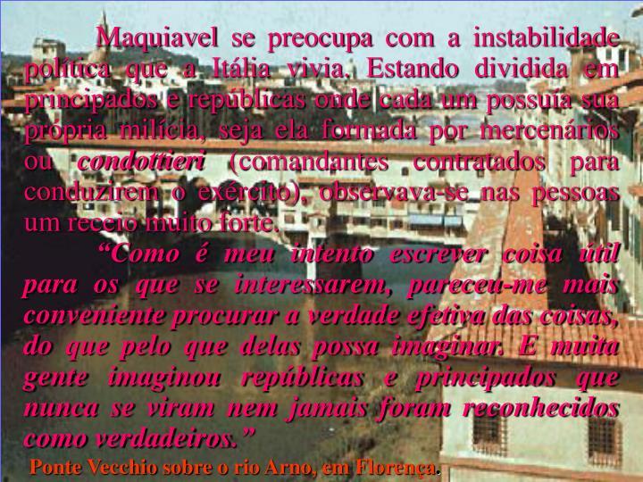 Maquiavel se preocupa com a instabilidade política que a Itália vivia. Estando dividida em principados e repúblicas onde cada um possuía sua própria milícia, seja ela formada por mercenários ou