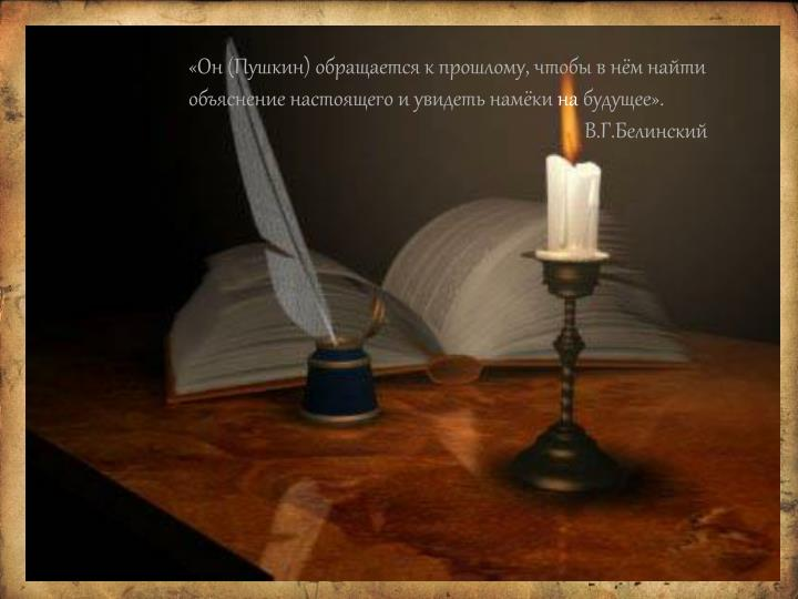 «Он (Пушкин) обращается к прошлому, чтобы в нём найти объяснение настоящего и увидеть намёки