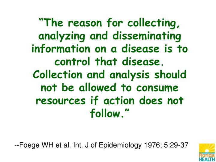 """The reason for collecting, analyzing and disseminating information on a disease is to control that disease.  Collection and analysis should not be allowed to consume resources if action does not follow."""