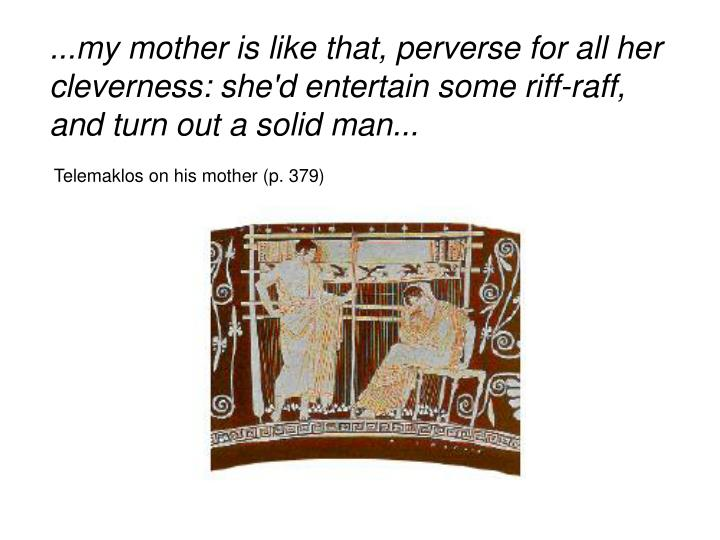 ...my mother is like that, perverse for all her cleverness: she'd entertain some riff-raff, and turn out a solid man...