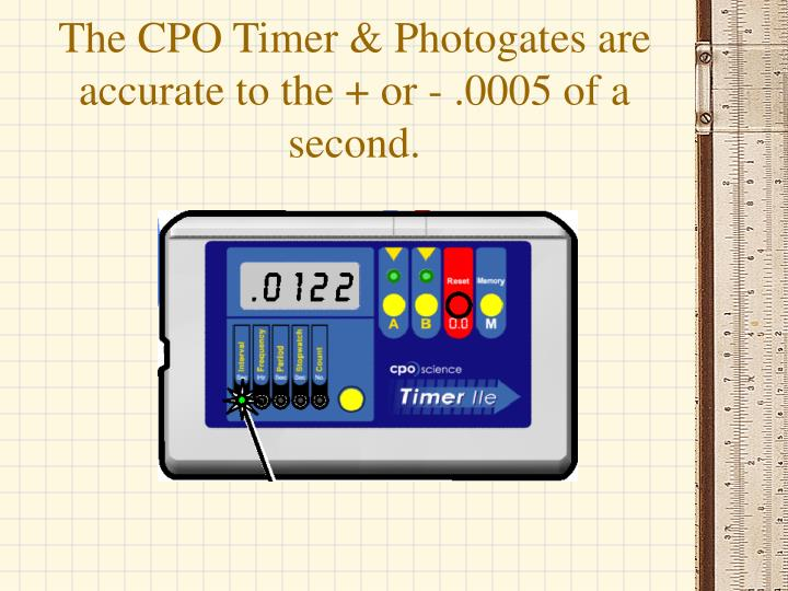 The CPO Timer & Photogates are accurate to the + or - .0005 of a second.