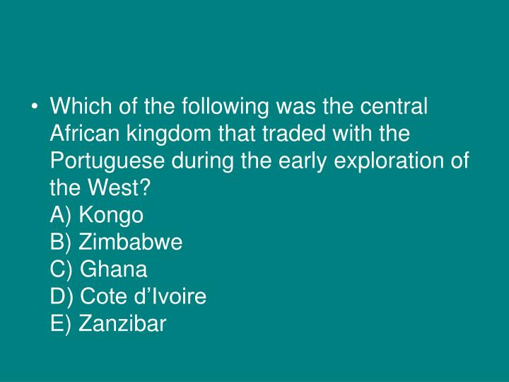 Which of the following was the central African kingdom that traded with the Portuguese during the early exploration of the West?
