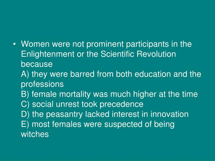 Women were not prominent participants in the Enlightenment or the Scientific Revolution because