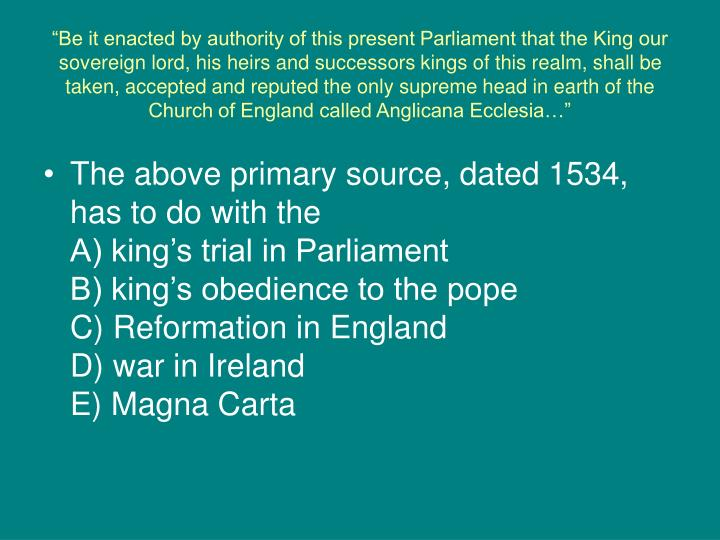 """Be it enacted by authority of this present Parliament that the King our sovereign lord, his heirs and successors kings of this realm, shall be taken, accepted and reputed the only supreme head in earth of the Church of England called Anglicana Ecclesia…"""