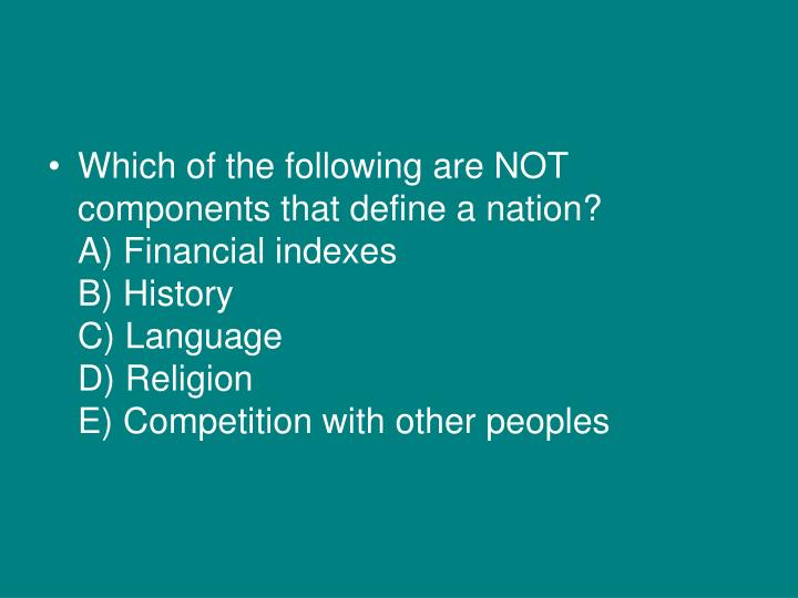 Which of the following are NOT components that define a nation?