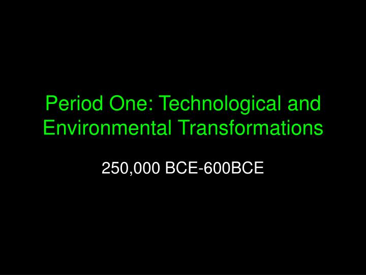 Period one technological and environmental transformations
