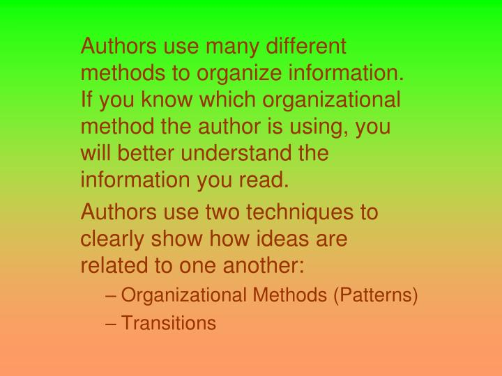 Authors use many different methods to organize information. If you know which organizational method the author is using, you will better understand the information you read.