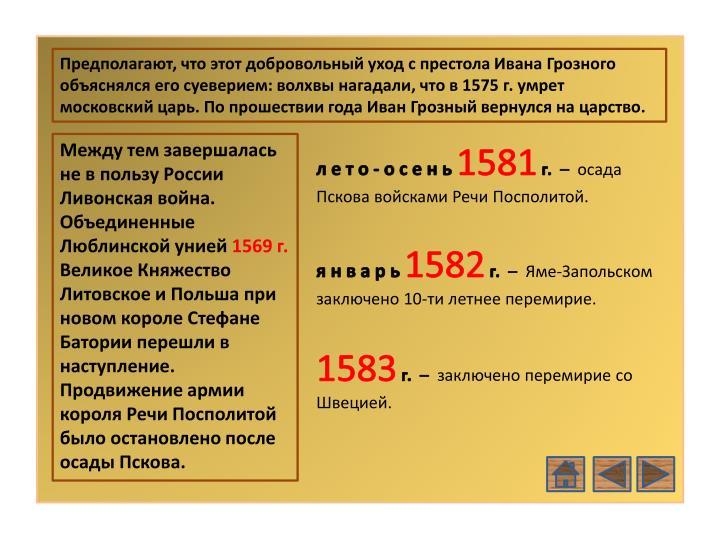 Предполагают, что этот добровольный уход с престола Ивана Грозного объяснялся его суеверием: волхвы нагадали, что в 1575 г. умрет московский царь. По прошествии года Иван Грозный вернулся на царство.