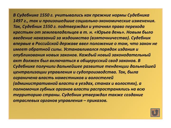 В Судебнике 1550 г. учитывались как прежние нормы Судебника 1497 г., так и произошедшие социально-экономические изменения. Так, Судебник 1550 г. подтверждал и уточнял право перехода крестьян от землевладельцев в т. н. «Юрьев день». Новым было введение наказаний за мздоимство (взяточничество). Судебник впервые в Российской державе ввел положение о том, что закон не имеет обратной силы. Устанавливался порядок издания и опубликования новых законов. Каждый новый законодательный акт должен был включаться в общерусский свод законов. В Судебнике получили дальнейшее развитие тенденции дальнейшей централизации управления и судопроизводства. Так, была ограничена власть наместников и волостелей (административной власти в уездах, станах и волостях), а полномочия губных органов власти распространялись на всю территорию страны. Судебник утверждал также создание отраслевых органов управления – приказов.
