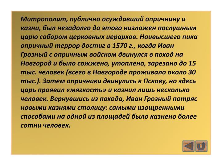 Митрополит, публично осуждавший опричнину и казни, был незадолго до этого низложен послушным царю собором церковных иерархов. Наивысшего пика опричный террор достиг в 1570 г., когда Иван Грозный с опричным войском двинулся в поход на Новгород и было сожжено, утоплено, зарезано до 15 тыс. человек (всего в Новгороде проживало около 30 тыс.). Затем опричники двинулись к Пскову, но здесь царь проявил «мягкость» и казнил лишь несколько человек. Вернувшись из похода, Иван Грозный потряс новыми казнями столицу: самыми изощренными способами на одной из площадей было казнено более сотни человек.