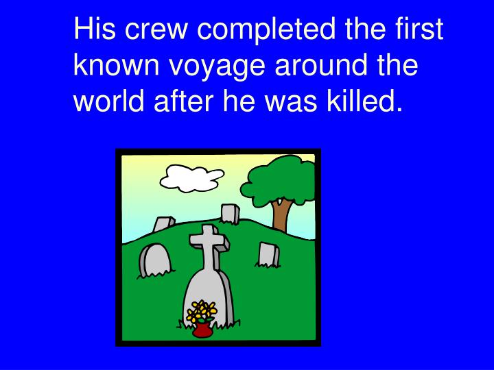 His crew completed the first known voyage around the world after he was killed.