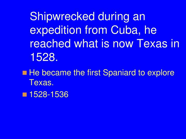 Shipwrecked during an expedition from Cuba, he reached what is now Texas in 1528.