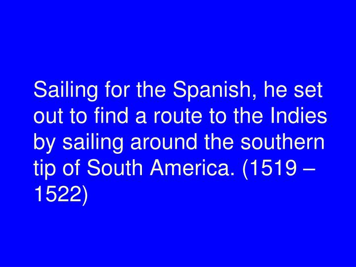 Sailing for the Spanish, he set out to find a route to the Indies by sailing around the southern tip of South America. (1519 – 1522)