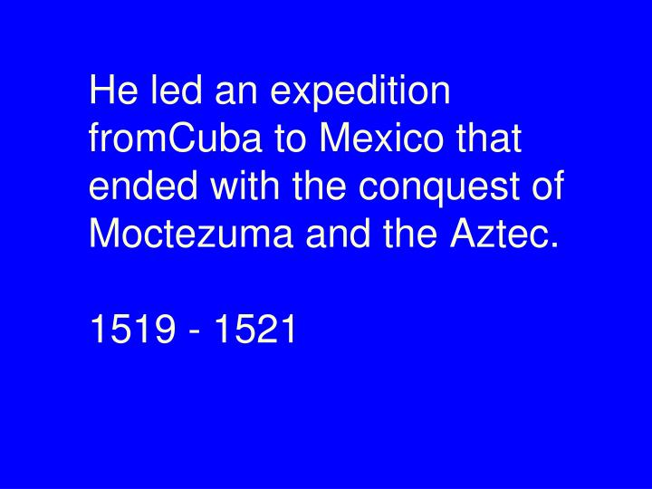 He led an expedition fromCuba to Mexico that  ended with the conquest of Moctezuma and the Aztec.