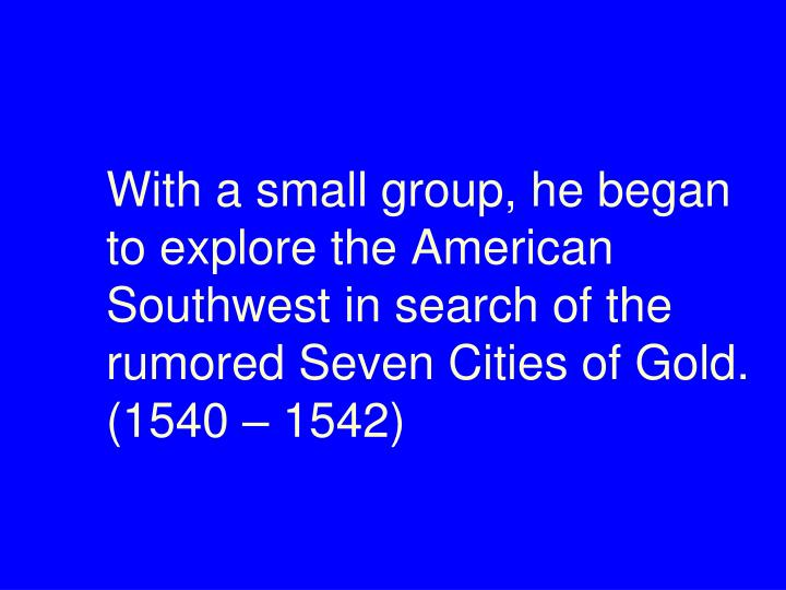 With a small group, he began to explore the American Southwest in search of the rumored Seven Cities of Gold. (1540 – 1542)