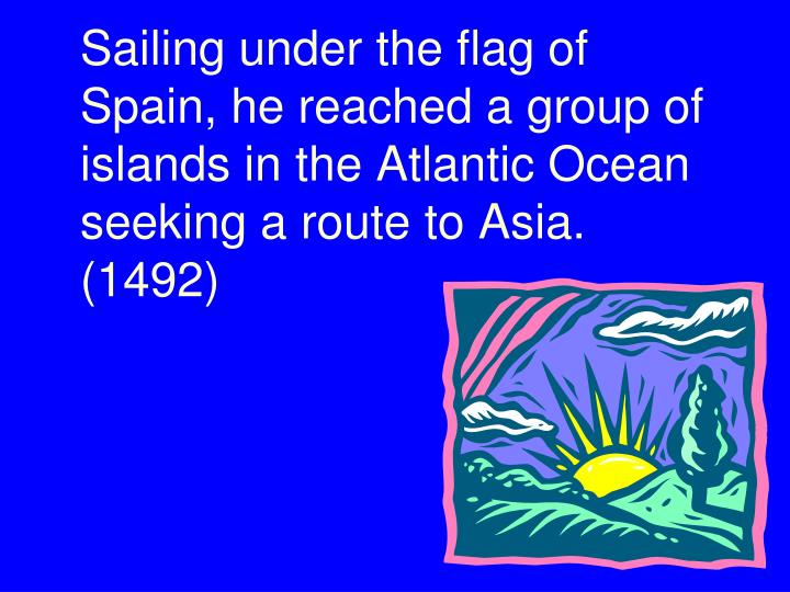 Sailing under the flag of Spain, he reached a group of islands in the Atlantic Ocean seeking a route to Asia.  (1492)