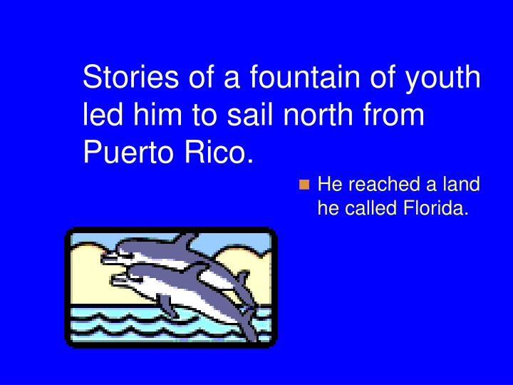 Stories of a fountain of youth led him to sail north from Puerto Rico.