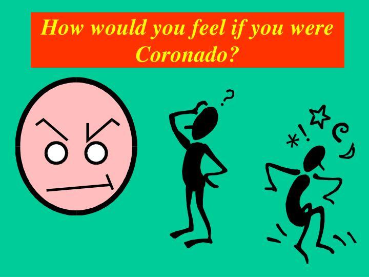 How would you feel if you were Coronado?