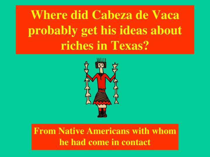 Where did Cabeza de Vaca probably get his ideas about riches in Texas?