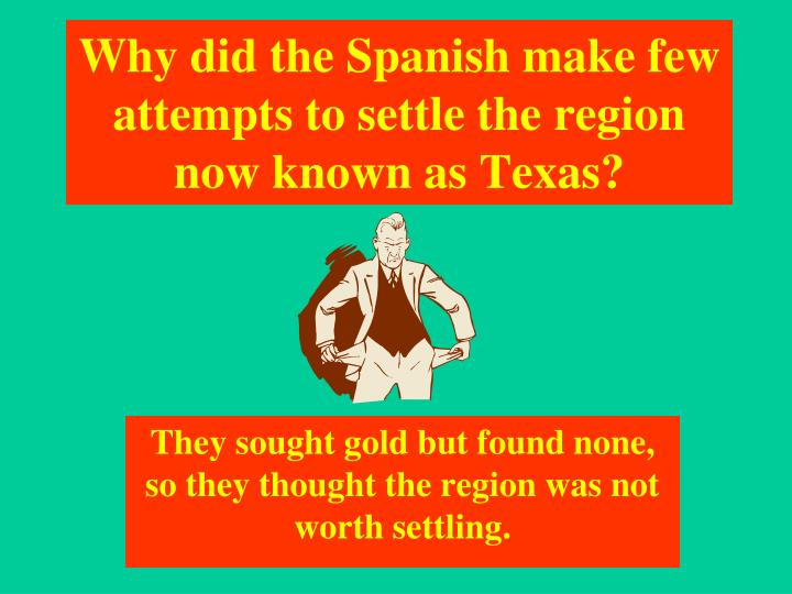 Why did the Spanish make few attempts to settle the region now known as Texas?