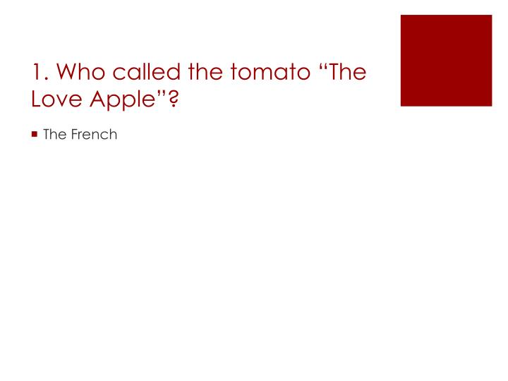 "1. Who called the tomato ""The Love Apple""?"