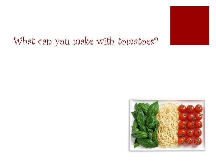What can you make with tomatoes?