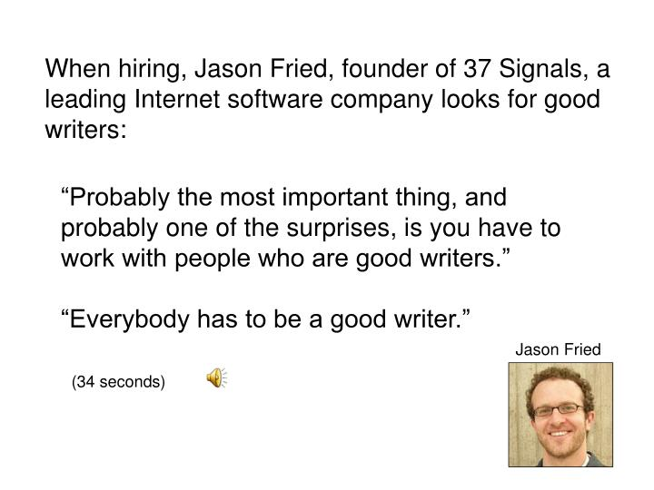 When hiring, Jason Fried, founder of 37 Signals, a leading Internet software company looks for good writers:
