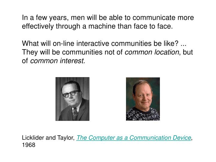 In a few years, men will be able to communicate more effectively through a machine than face to face.