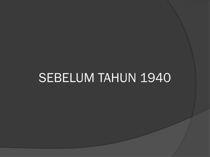 SEBELUM TAHUN 1940