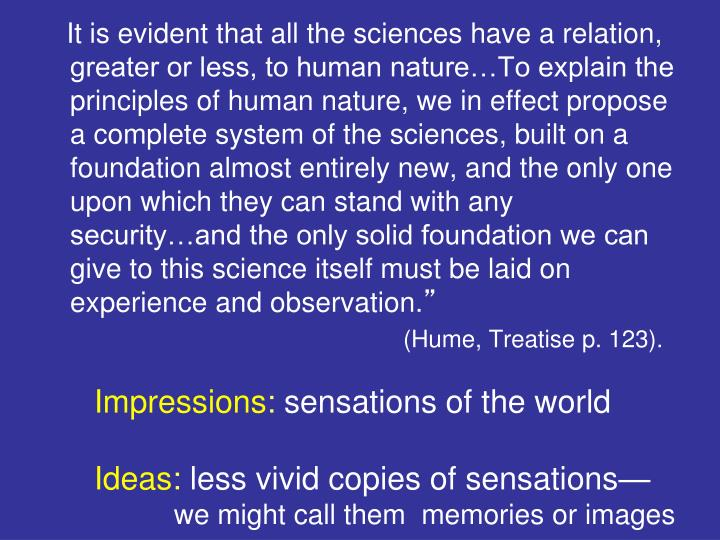It is evident that all the sciences have a relation, greater or less, to human nature…To explain the principles of human nature, we in effect propose a complete system of the sciences, built on a foundation almost entirely new, and the only one upon which they can stand with any security…and the only solid foundation we can give to this science itself must be laid on experience and observation.