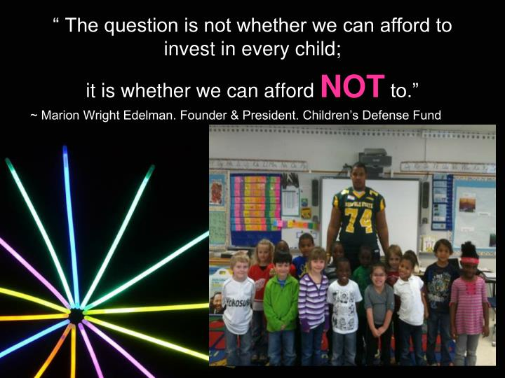 """ The question is not whether we can afford to invest in every child;"