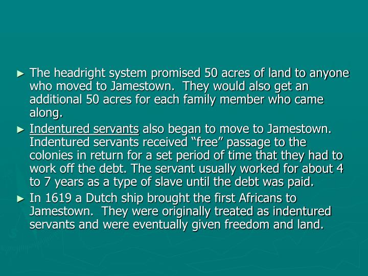 The headright system promised 50 acres of land to anyone who moved to Jamestown.  They would also get an additional 50 acres for each family member who came along.