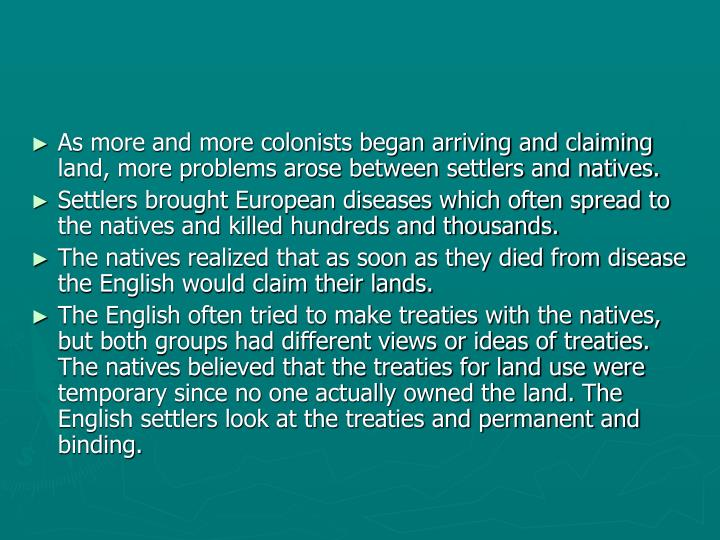 As more and more colonists began arriving and claiming land, more problems arose between settlers and natives.