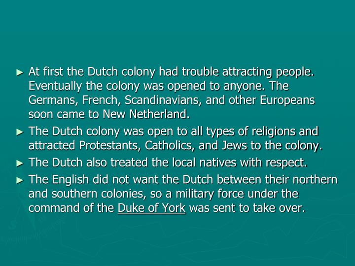 At first the Dutch colony had trouble attracting people.  Eventually the colony was opened to anyone. The Germans, French, Scandinavians, and other Europeans soon came to New Netherland.