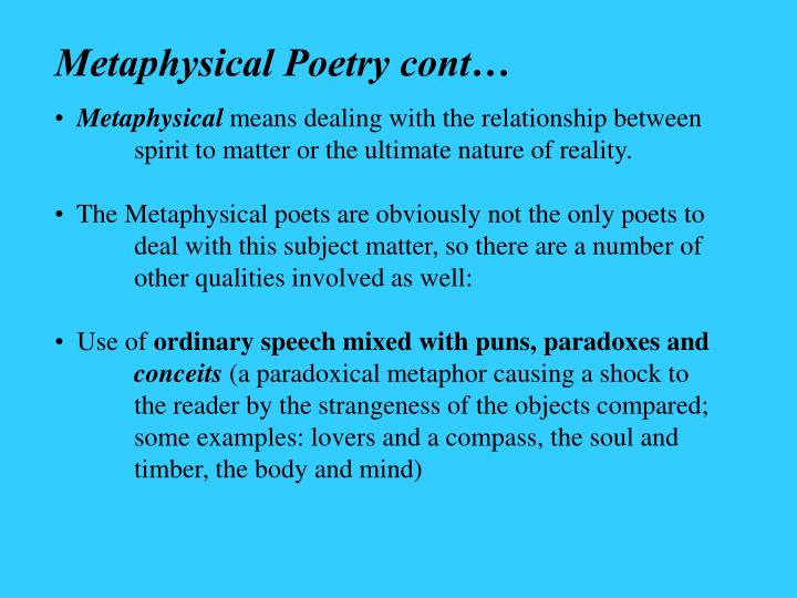 metaphysical questions Metaphysical poet: metaphysical poet, any of the poets in 17th-century england who inclined to the personal and intellectual complexity and concentration that is displayed in the poetry of john donne, the chief of the metaphysicals.