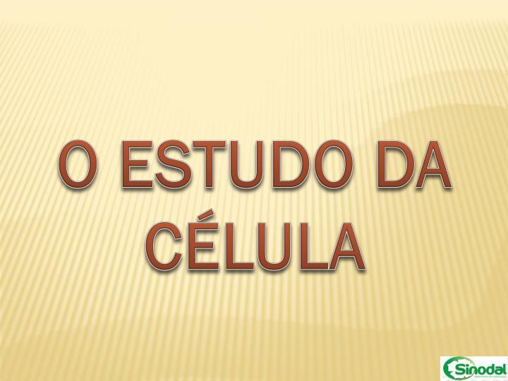 O ESTUDO DA CÉLULA