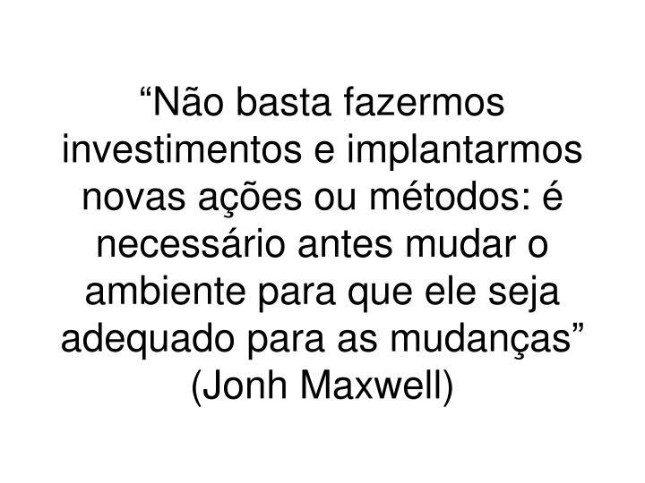 """""""Não basta fazermos investimentos e implantarmos novas ações ou métodos: é necessário antes mudar o ambiente para que ele seja adequado para as mudanças"""" (Jonh Maxwell)"""