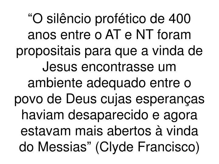 """""""O silêncio profético de 400 anos entre o AT e NT foram propositais para que a vinda de Jesus encontrasse um ambiente adequado entre o povo de Deus cujas esperanças haviam desaparecido e agora estavam mais abertos à vinda do Messias"""" (Clyde Francisco)"""