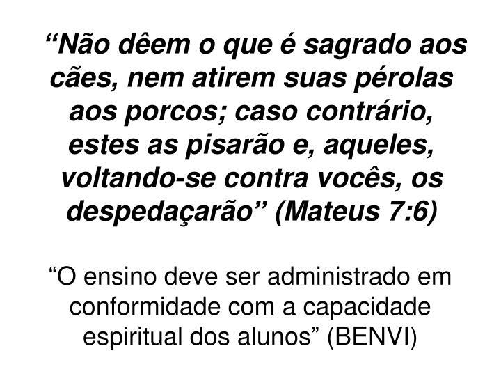 """""""Não dêem o que é sagrado aos cães, nem atirem suas pérolas aos porcos; caso contrário, estes as pisarão e, aqueles, voltando-se contra vocês, os despedaçarão"""" (Mateus 7:6)"""