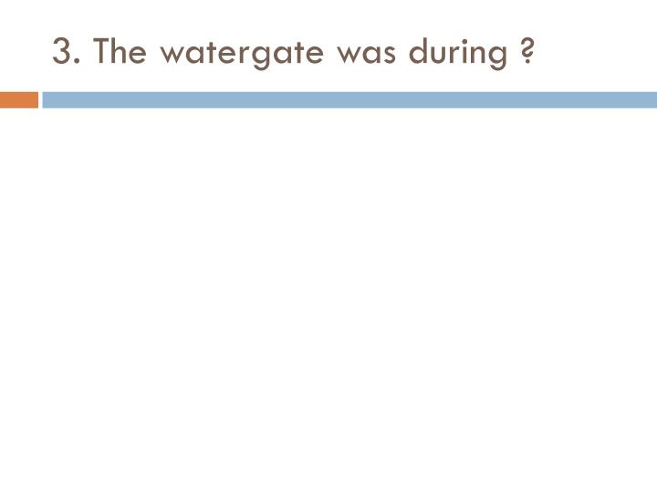 3. The watergate was during ?