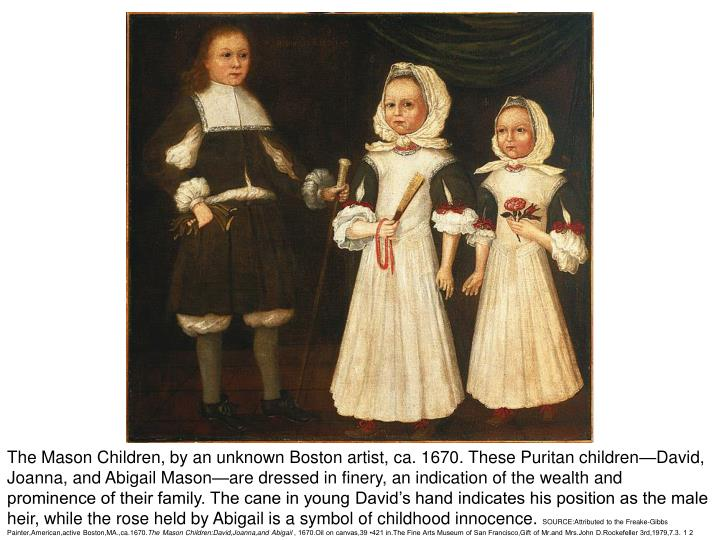 The Mason Children, by an unknown Boston artist, ca. 1670. These Puritan children—David, Joanna, and Abigail Mason—are dressed in finery, an indication of the wealth and prominence of their family. The cane in young David's hand indicates his position as the male heir, while the rose held by Abigail is a symbol of childhood innocence.