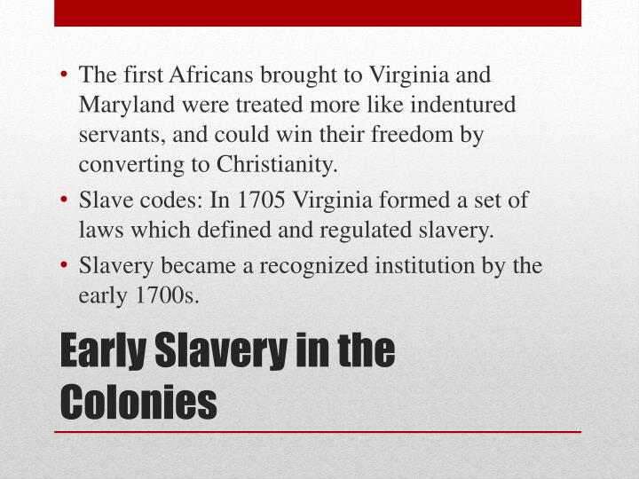 The first Africans brought to Virginia and Maryland were treated more like indentured servants, and could win their freedom by converting to Christianity.