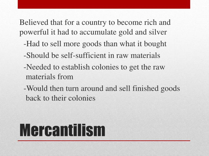 Believed that for a country to become rich and powerful it had to accumulate gold and silver