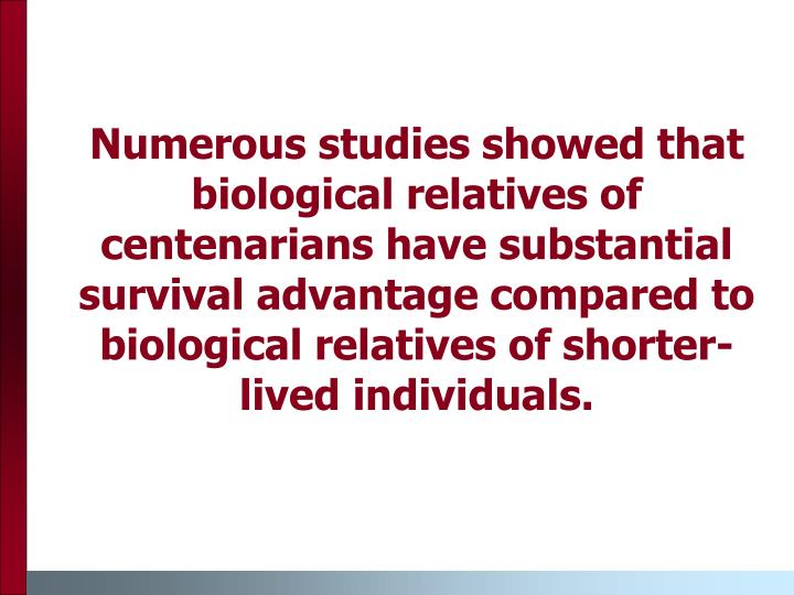 Numerous studies showed that biological relatives of centenarians have substantial survival advantage compared to biological relatives of shorter-lived individuals.
