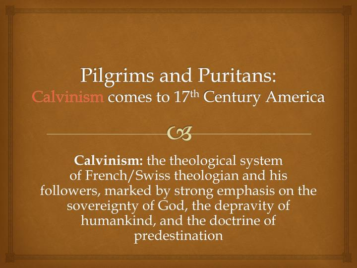 Pilgrims and puritans calvinism comes to 17 th century america