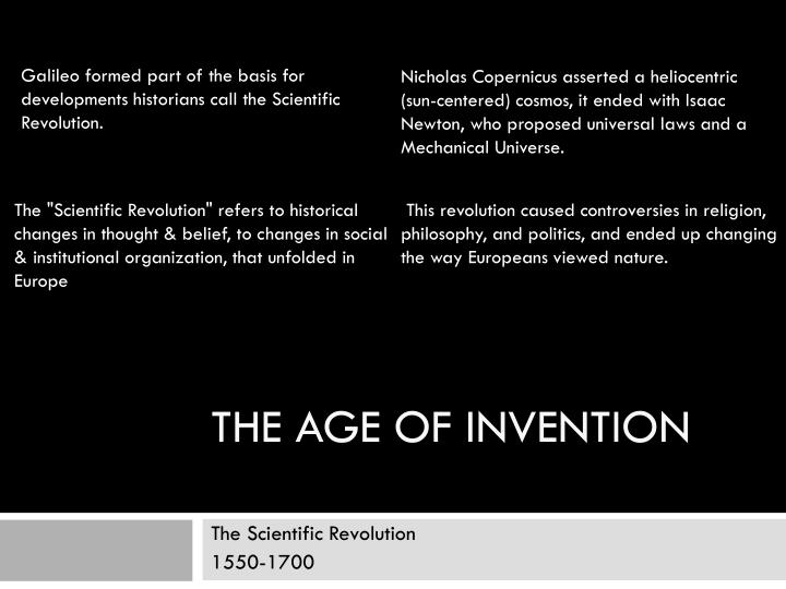 Galileo formed part of the basis for developments historians call the Scientific Revolution.