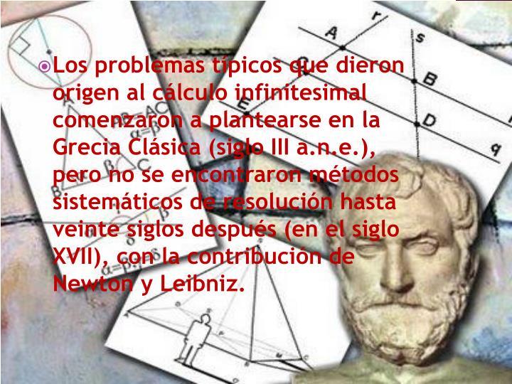 Los problemas típicos que dieron origen al cálculo infinitesimal  comenzaron a plantearse en la Grecia Clásica (siglo III