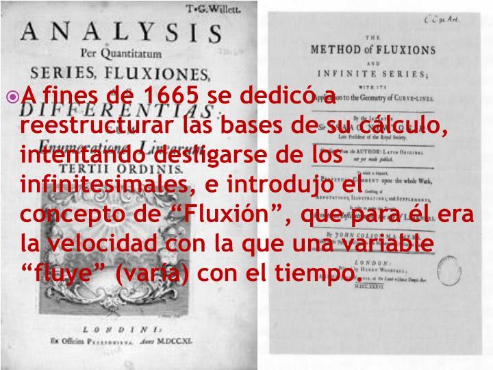 """A fines de 1665 se dedicó a reestructurar las bases de su cálculo, intentando desligarse de los infinitesimales, e introdujo el concepto de """"Fluxión"""", que para él era la velocidad con la que una variable """"fluye"""" (varía) con el tiempo."""