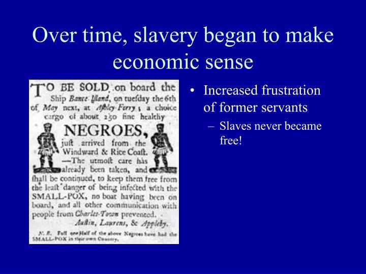Over time, slavery began to make economic sense